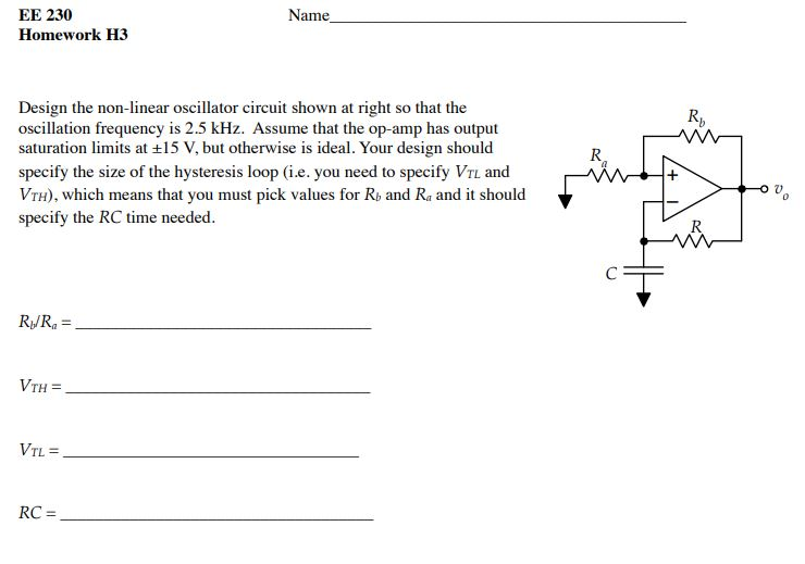 Name EE 230 Homework H3 Design the non-linear oscillator circuit shown at right so that the oscillation frequency is 2.5 kHz. Assume that the op-amp has output saturation limits at ±15 V, but otherwise is ideal. Your design should specify the size of the hysteresis loop (i.e. you need to specify VTL and VTH), which means that you must pick values for Rb and Ra and it should specify the RC time needed. R, RJR, = VTL = RC =