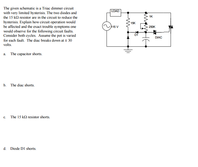 Solved: The Given Schematic Is A Triac Dimmer Circuit With ... on mute circuit schematic, light circuit schematic, toggle circuit schematic, control circuit schematic, halogen circuit schematic, bug zapper circuit schematic, turn signal circuit schematic, timer circuit schematic, diode circuit schematic, oscillator circuit schematic, clock circuit schematic, telephone circuit schematic, ignition circuit schematic, alternator circuit schematic, relay circuit schematic, thermostat circuit schematic, flash circuit schematic, radio circuit schematic, dmx circuit schematic, led circuit schematic,