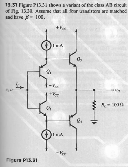 13.31 Figure P13.31 shows a variant of the class AB circuit of Fig. 13.30. Assume that all four transistors are matched and have B cC 1 mA 03 + Vcc RI # 100 02 I mA Figure P13.31