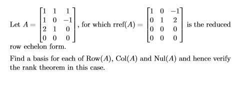 1 0-1 0 1 2is the reduced 1 o-,1 I , 000」 LetA=12 1 ) = | 0 for which rret A 0 0 row echelon form. Find a basis for each of Row(A), Col(A) and Nul(A) and hence verify the rank theorem in this case