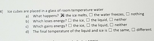 Ice cubes are placed in a glass of room temperature water what happens? ® the ice melts,D the water freezes, which loses energy? □ the ice, the liquid, □ neither nothing a) b) ich gains energY The final temperature of the liquid and ice is d) the same, □ different
