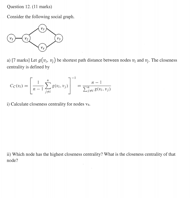 Question 12. (11 marks) Consider the following social graph 13 V1 a) [7 marks] Let g(vi, vj) be shortest path distance between nodes vi and v,. The closeness centrality is defined by i, U i) Calculate closeness centrality for nodes v4. ii) Which node has the highest closeness centrality? What is the closeness centrality of that node?