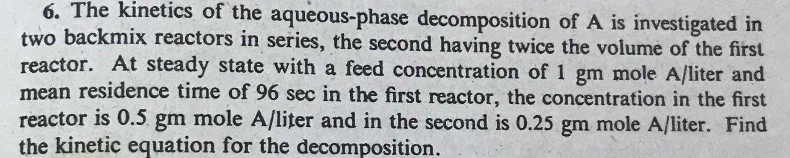 6. The kinetics of the aqueous-phase decomposition of A is investigated in two backmix reactors in series, the second having twice the volume of the first reactor. At steady state with a feed concentration of 1 gm mole A/liter and mean residence time of 96 sec in the first reactor, the concentration in the first reactor is 0.5 gm mole A/liter and in the second is 0.25 gm mole A/liter. Find the kinetic equation for the decomposition.