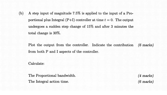 (b) A step input of magnitude 7.5% is applied to the input of a Pro- portional plus Integral (P+I) controller at time t 0. The output undergoes a sudden step change of 15% and after 3 minutes the total change is 30%. (6 marks) Plot the output from the controller. Indicate the contribution from both P and I aspects of the controller. Calculate The Proportional bandwidth. The Integral action time. (4 marks) (6 marks)