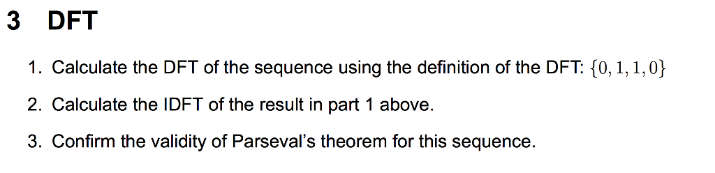 3 DFT 1. Calculate the DFT of the sequence using the definition of the DFT: 0, 1, 1,0) 2. Calculate the IDFT of the result in part 1 above. 3. Confirm the validity of Parsevals theorem for this sequence.
