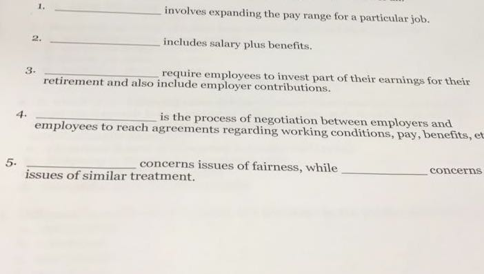 involves expanding the pay range for a particular job. includes salary plus benefits. require employees to invest part of their earnings for their 1. 2 3. retirement and also include employer contributions. 4. is the process of negotiation between employers and employees to reach agreements regarding working conditions, pay, benefits, et 5. concerns issues of fairness, while concerns issues of similar treatment.