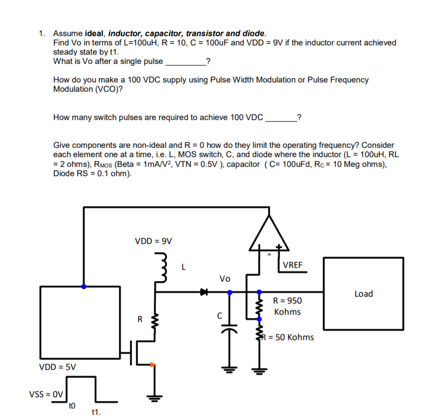 1. Assume ideal, inductor, capacitor, transistor and diode. Find Vo in terms of L=1 00uH, R-10, C = 100uF and VDD = 9V if the inductor current achieved steady state by t1 What is Vo after a single pulse How do ou mate a 100voc suply uing Puine wian Me Frequeney Modulation (VCO)? How many switch pulses are required to achieve 100 VDC Give components are non-ideal and R 0 how do they limit the operating frequency? Consider each element one at a time, i.e. L, MOS switch, C, and diode where the inductor (L100uH, RL 2 ohms), RMos (Beta 1mA2, VTN0.5V), capacitor (C 100uFd, Rc 10 Meg ohms), Diode RS0.1 ohm) VDD 9V VREF Vo Load R-950 Kohms R 50 Kohms VDD 5V VSS=0V to 0 1