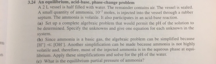 3.24 An equilibrium, acid-base, phase-change problenm A 2 L vessel is half filled with water. The remainder contains air. The vessel is sealed. A small quantity of ammonia, 10- moles, is injected into the vessel through a rubber septum. The ammonia is volatile. It also participates in an acid-base reaction. (a) Set up a complete algebraic problem that would permit the pH of the solution to be determined. Specify the unknowns and give one equation for each unknown in the system. (b) Since ammonia is a basic gas, the algebraic problem can be simplified because [H+] 《 [OH]. Another simplification can be made because ammonia is not highly volatile and, therefore, most of the injected ammonia is in the aqueous phase at equi- librium. Apply these simplifications and solve for the pH of the water. (c) What is the equilibrium partial pressure of ammonia? ents er-