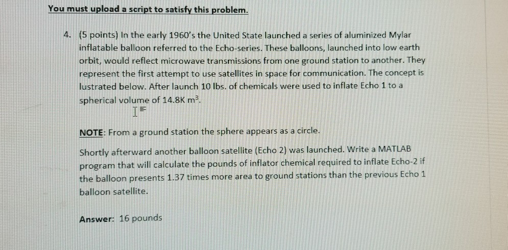 You must upload a script to satisfy this problem. A. (5 points) In the early 1960s the United State launched a series of aluminized Mylar inflatable balloon referred to the Echo-series. These balloons, launched into low earth orbit, would reflect microwave transmissions from one ground station to another. They represent the first attempt to use satellites in space for communication. The concept is lustrated below. After launch 10 lbs. of chemicals were used to inflate Echo 1 to a spherical volume of 14.8K m NOTE: From a ground station the sphere appears as a circle. Shortly afterward another balloon satellite (Echo 2) was launched. Write a MATLAB program that will calculate the pounds of inflator chemical required to inflate Echo-2 if the balloon presents 1.37 times more area to ground stations than the previous Echo 1 balloon satellite. Answer: 16 pounds