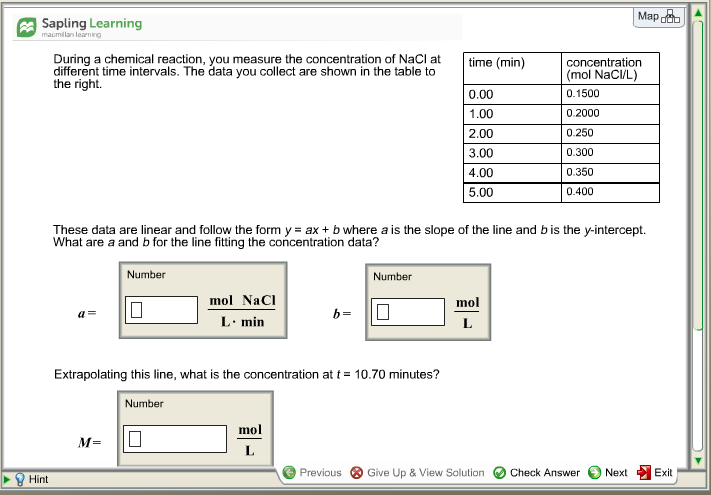 Map Sapling Learning macmillan learning During a chemical reaction, you measure the concentration of NaCl at time (min) different time intervals. The data you collect are shown in the table to the right. 0.00 1.00 2.00 3.00 4.00 5.00 concentration mol NaC/L) 0.1500 0.2000 0.250 0.300 0.350 0.400 These data are linear and follow the form y ax + b where a is the slope of the line and b is the y-intercept. What are a and b for the line fitting the concentration data? Number Number mol NaCI mol a= L min Extrapolating this line, what is the concentration at t = 10.70 minutes? Number mol Previous ⓧ Give Up & View Solution e Check Answer Next Exit Hint