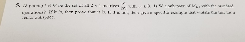 5. (8 points Let m be the set of all 2 x 1 matrices with 20. Is W a subspace of M2, with the standard operations If it is, then prove that it is. If it is not, then give a specific example that violate the test for a vector subspace.