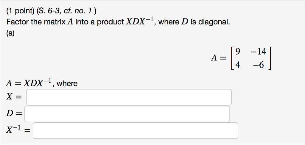 (1 point) (S. 6-3, cf. no. 1) Factor the matrix A into a product XDX-1, where D is diagonal. 9 -14 4-6 A - XDX-1, where X= D= X-1