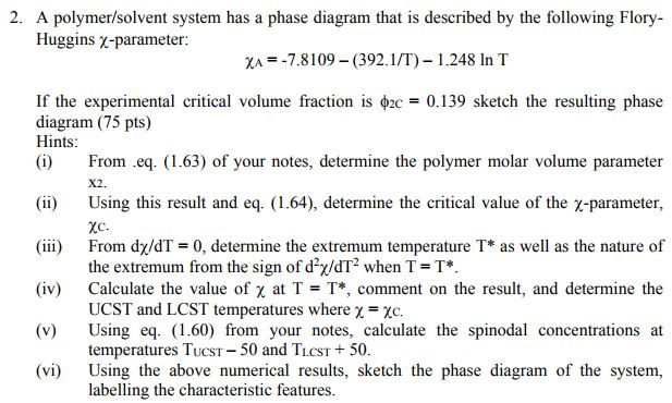 2. A polymer/solvent system has a phase diagram that is described by the following Flory Huggins χ-parameter: ZA =-7.8 109-(392. 1 /T)-1 .248 In T If the experimental critical volume fraction is φ2c= 0.139 sketch the resulting phase diagram (75 pts) Hints (i) From eq. (1.63) of your notes, determine the polymer molar volume parameter X2. (ii) (iii) (iv) (v) (vi) Using this result and eq. (1.64), determine the critical value of the χ-parameter, From dx/dT 0, determine the extremum temperature T* as well as the nature of the extremum from the sign of d2/dT2 when T T Calculate the value of χ at T = T*, comment on the result, and determine the UCST and LCST temperatures where χ Using eq. (1.60) from your notes, calculate the spinodal concentrations at temperatures TucST 50 and TuCST+50 Using the above numerical results, sketch the phase diagram of the system, labelling the characteristic features