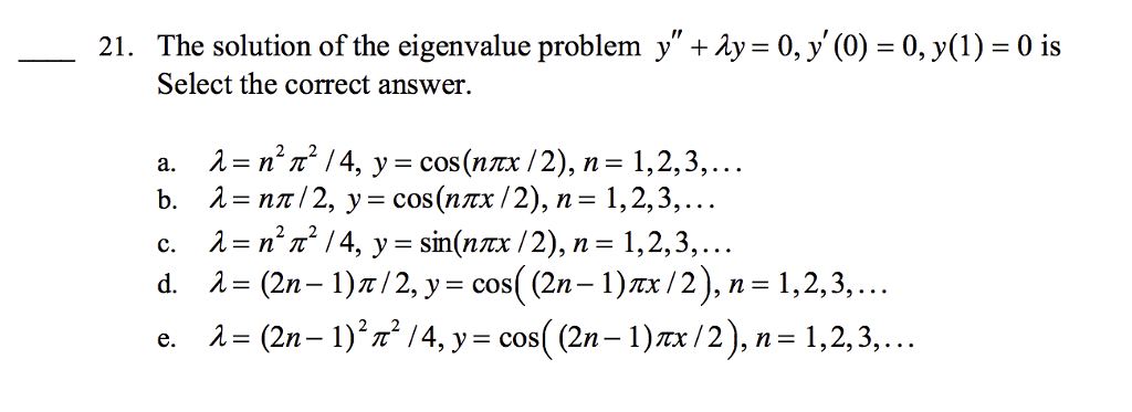 21. The solution of the eigenvalue problem y +1y 0, y (0) 30, y(1) 0 is Select the correct answer. a. 1 T2 /4, y cos (nmx /2), n 1,2,3,.. b. nn/2, y cos (nnx /2), n 1, 2, 3 c. 1 n /4, y -sin(nix /2), n 1,2,3,... d. (2n-1)n/2, y cos (2n-1) /2), 1,2,3,... e. 1 (2n- 1)21 /4, y E COS (2n-1)max/2), n 1,2, 3,.