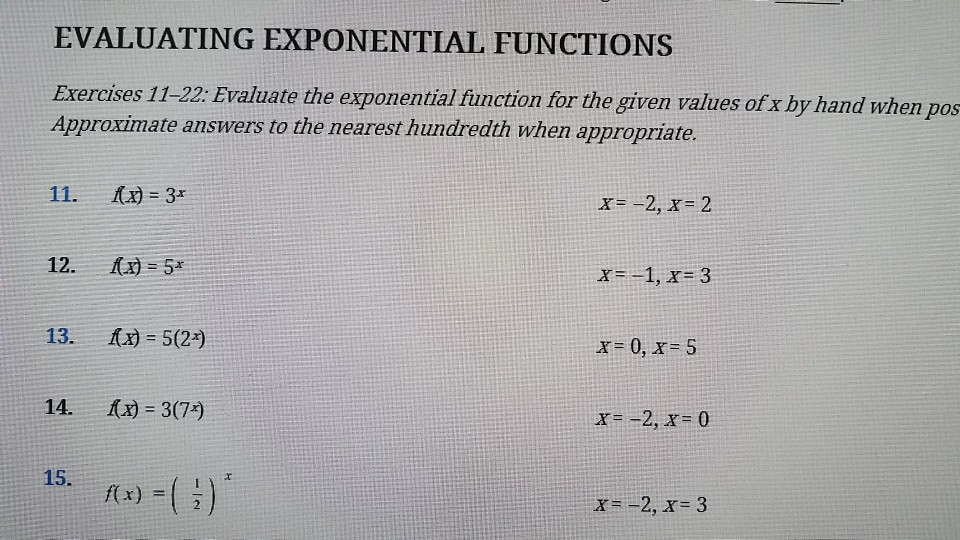 EVALUATING EXPONENTIAL FUNCTIONS Exercises 11-22: Evaluate the exponential fiunction for the given values of x by hand when pos Approximate answers to the nearest hundredth when appropriate. x-2, x-2 13. [x) = 5(29 x-0, x-5 14- i(x) = 3(79 15. x 2, x 3
