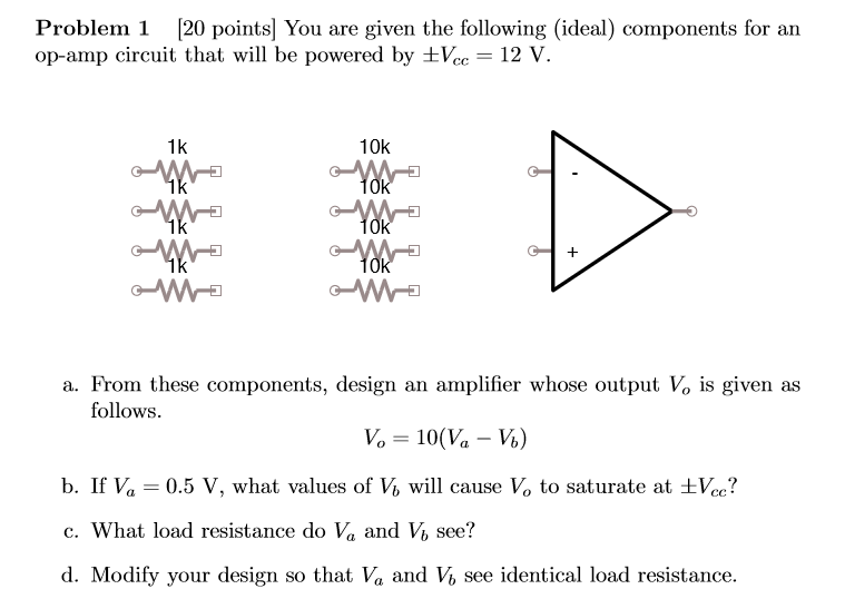 Problem 1 [20 pointsl You are given the following (ideal) components for an op-am p circuit that will be powered by Voc-12 V. 1k 10k a. From these components, design an amplifier whose output Vo is given as follows. b. If Va = 0.5 V, what values of Vi, will cause V, to saturate at Ve? c. What load resistance do Va and V, see? d. Modify your design so that Va and V% see identical load resistance.