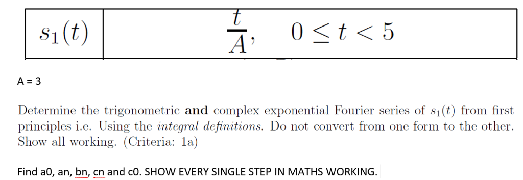 ?, A=3 Determine the trigonometric and complex exponential Fourier series of s1(t) from first principles i.e. Using the integral definitions. Do not convert from one form to the other. Show all working. (Criteria: la) Find a0, an, bn, cn and cO. SHOW EVERY SINGLE STEP IN MATHS WORKING.