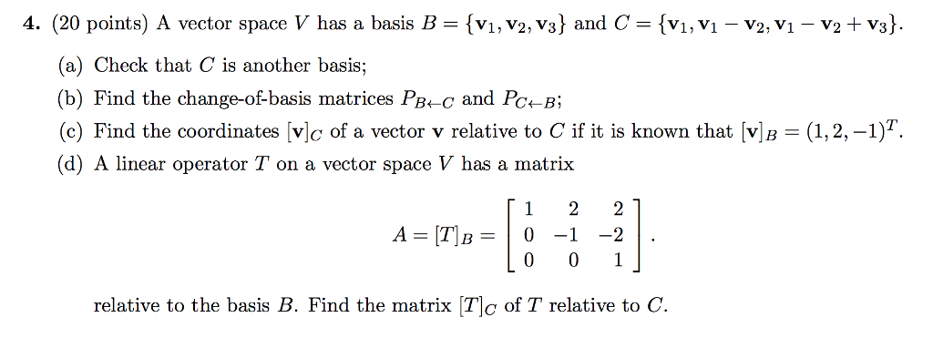 4. (20 points) A vector space V has a basis B = {v1N2, v3} and C = {vi,VI-v2M-v2+ v3} (a) Check that C is another basis; (b) Find the change-of-basis matrices PBe-c and Pc4-B (c) Find the coordinates [vlo of a vector v relative to C if it is known that v (d) A linear operator T on a vector space V has a matrix (1,2,-1) A=[T]B=10-1-21. relative to the basis B. Find the matrix [To of T relative to C