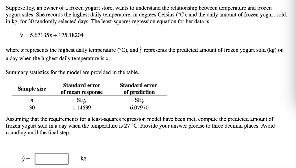 Suppose Joy, an owner of a frozen yogurt store, wants to understand the relationship between temperature and frozen yogurt sales. She records the highest daily temperature, in degrees Celsius (C), and the daily amount of frozen yogurt sold, in kg, for 30 randomly selected days. The least-squares regression equation for her data is y = 5.671 35x + 1 75·18204 where x represents the highest daily temperature (°C), and y represents the predicted amount of frozen yogurt sold (kg) on a day when the highest daily temperature is x. Summary statistics for the model are provided in the table. Standard error of prediction SEy 6.07970 Standard error of mean response Sample size 30 1.14639 Assuming that the requirements for a least-squares regression model have been met, compute the predicted amount of frozen yogurt sold in a day when the temperature is 27 °C. Provide your answer precise to three decimal places. Avoid rounding until the final step kg