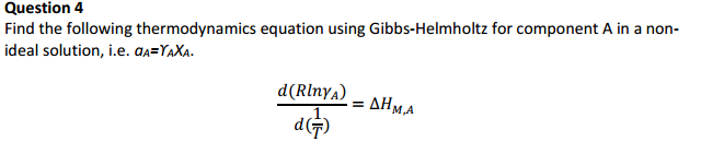 Question 4 Find the following thermodynamics equation using Gibbs-Helmholtz for component A in a non- ideal solution, i.e. OA-Y XA.