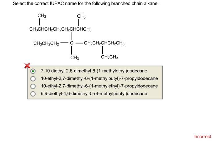 Select the correct IUPAC name for the following branched chain alkane. CH3 CH3 CH3CHCH2CH2CH2CHCHCH3 212 CH3 CH2CH3 O 7,10-diethyl-2,6-dimethyl-6-(1-methylethyl)dodecane O 10-ethyl-2,7-dimethyl-6-(1-methylbutyl)-7-propyldodecane O 10-ethyl-2,7-dimethyl-6-(1-methylethyl)-7-propyldodecane O 6,9-diethyl-4,6-dimethyl-5-(4-methylpentyl)undecane Incorrect