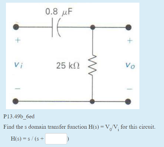 0.8 ?F Vi 25 k? P13.49b_6ed Find the s domain transfer function H(s)-VoV, for this circuit. H( s) s / (s+
