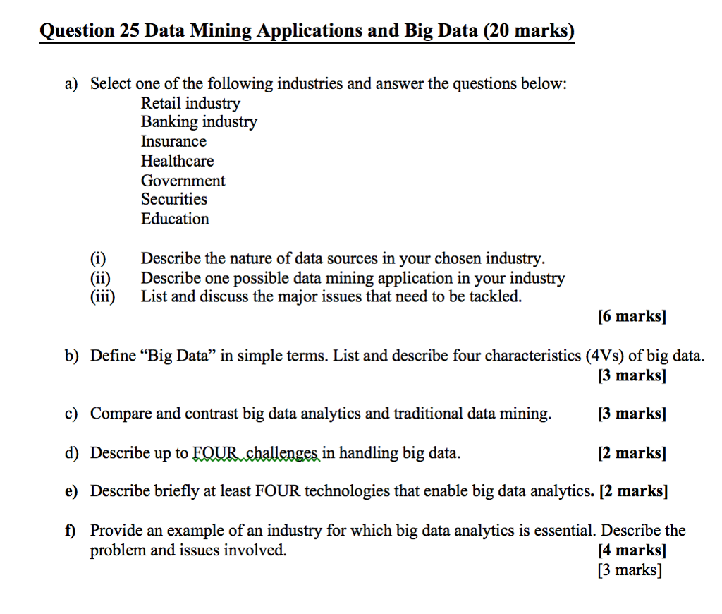 Question 25 Data Mining Applications and Big Data (20 marks) a) Select one of the following industries and answer the questions below: Retail industry Banking industry Insurance Healthcare Government Securitie:s Education (i)Describe the nature of data sources in your chosen industry (ii)Describe one possible data mining application in your industry (iii) List and discuss the major issues that need to be tackled. [6 marks] b) Define Big Data in simple terms. List and describe four characteristics (4Vs) of big data [3 marks] [3 marks] [2 marks] c) Compare and contrast big data analytics and traditional data mining. d) Describe up to FQUR challenges in handling big data e) Describe briefly at least FOUR technologies that enable big data analytics. [2 marks] f) Provide an example of an industry for which big data analytics is essential. Describe the [4 marks] [3 marks] problem and issues involved.