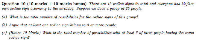 Question 10 (10 marks + 10 marks bonus) There are 12 zodiac signs in total and everyone has his/heir owm zodiac sign according to the birthday. Suppose we have a group of 25 people. (a) What is the total number of possibilities for the zodiac signs of this group? (b) Argue that at least one zodiac sign belong to 3 or more people. (c) (Bonus 10 Marks) What is the total number of possibilities with at least 5 of these people having the same zodiac sign?