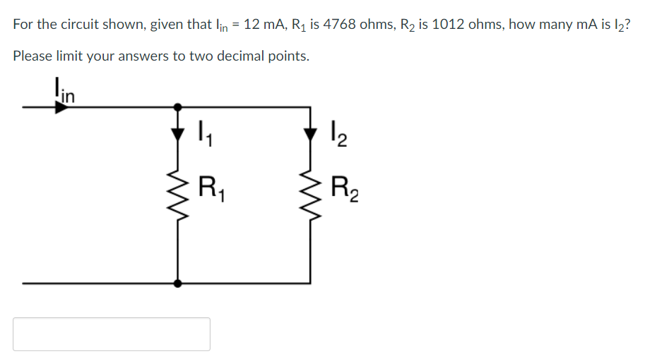For the circuit shown, given that lin-12 mA, R1 is 4768 ohms, R2 is 1012 ohms, how many mA is l2? Please limit your answers to two decimal points. in 2 2