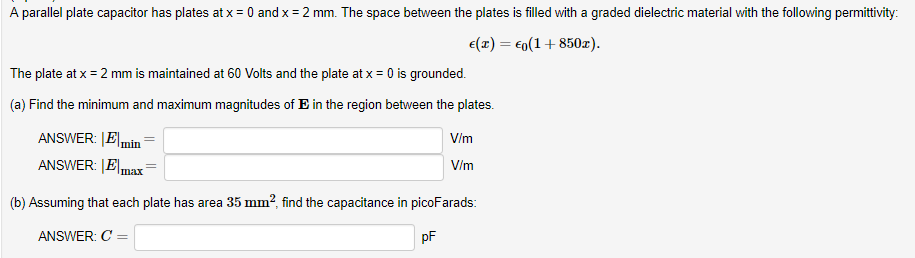 A parallel plate capacitor has plates at x = 0 and x = 2 mm. The space between the plates is filled with a graded dielectric material with the following permittivity: E(x) 0(1+850z). The plate at x = 2 mm is maintained at 60 Volts and the plate at x = 0 is grounded (a) Find the minimum and maximum magnitudes of E in the region between the plates. V/m ANSWER: Elmax V/m (b) Assuming that each plate has area 35 mm2 find the capacitance in picoFarads: ANSWER: C pF