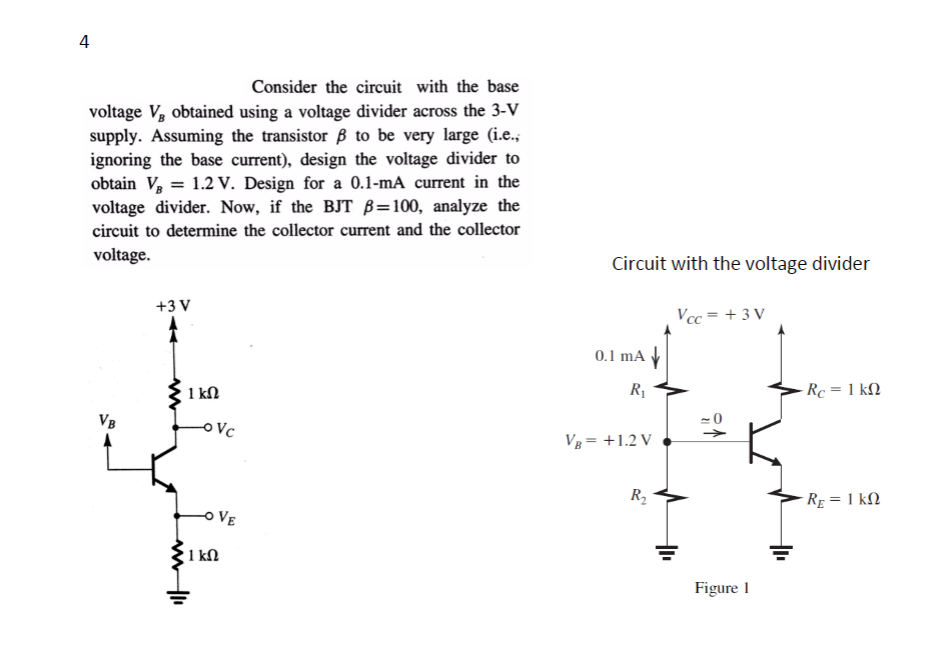 4 Consider the circuit with the base voltage V, obtained using a voltage divider across the 3-V supply. Assuming the transistor β to be very large (ie, ignoring the base current), design the voltage divider to obtain V, 1.2 V. Design for a 0.1-mA current in the voltage divider. Now, if the BJT β-100, analyze the circuit to determine the collector current and the collector voltage Circuit with the voltage divider +3 V をc = +3 V 0.1 mA VB V+1.2 V Figure I
