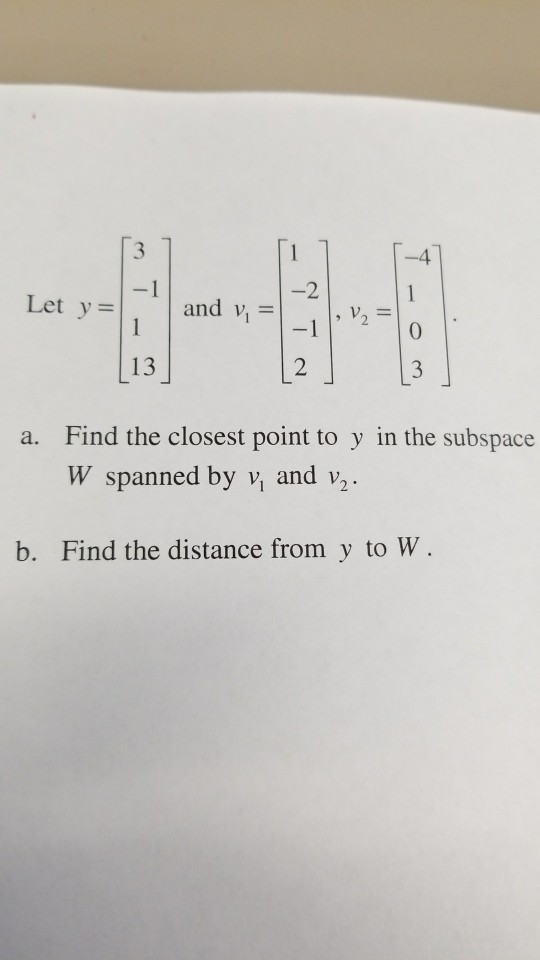 3 -4 2 Let y = and v, =|-1 |, v2 = 0 13 2 Find the closest point to y in the subspace W spanned by v, and v2 a. b. Find the distance from y to W.