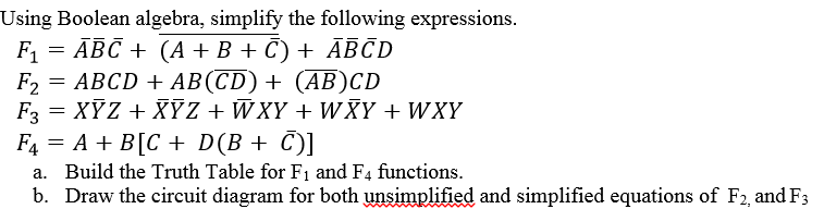 Using Boolean algebra, simplify the following expressions. F1 = ABC + (A + B + C) +ABCD E, = ABCD + ABCD) + (AB)CD F1 = A +B[C + D(B + )] Build the Truth Table for F1 and F4 functions. Draw the circuit diagram for both unsimplified and simplified equations of F2, andF3 a. b.