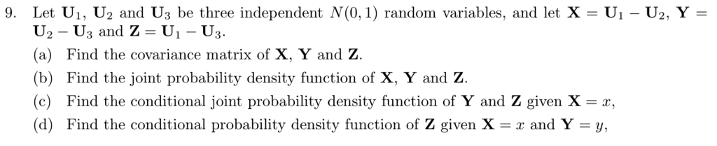 9. Let U1, U2 and Us be three independent N(0,1) random variables, and let X - U1 - U2, Y- U2 - U3 and Z - U1- U3 (a) Find the covariance matrix of X, Y and Z. (b) Find the joint probability density function of X, Y and Z. (c) Find the conditional joint probability density function of Y and Z given X z, (d) Find the conditional probability density function of Z given X-x and Y-y,