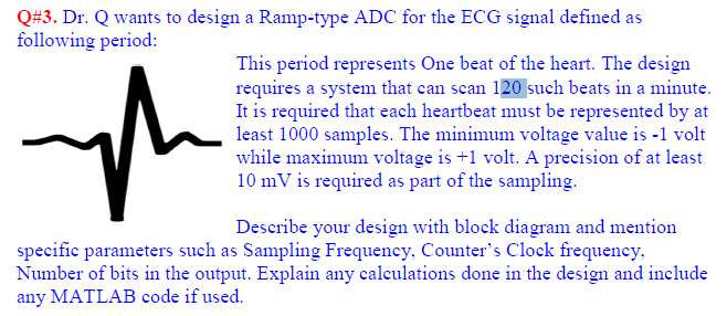 Q#3. Dr. Q wants to design a Ramp-type ADC for the ECG signal defined as following period: This period represents One beat of the heart. The design requires a system that can scan 120 such beats in a minute. It is required that each heartbeat must be represented by at least 1000 samples. The minimum voltage value is-1 volt while maximum voltage is +1 volt. A precision of at least 10 mV is required as part of the sampling. Describe your design with block diagram and mention specific parameters such as Sampling Frequency, Counters Clock frequency Number of bits in the output. Explain any calculations done in the design and include any MATLAB code if used.