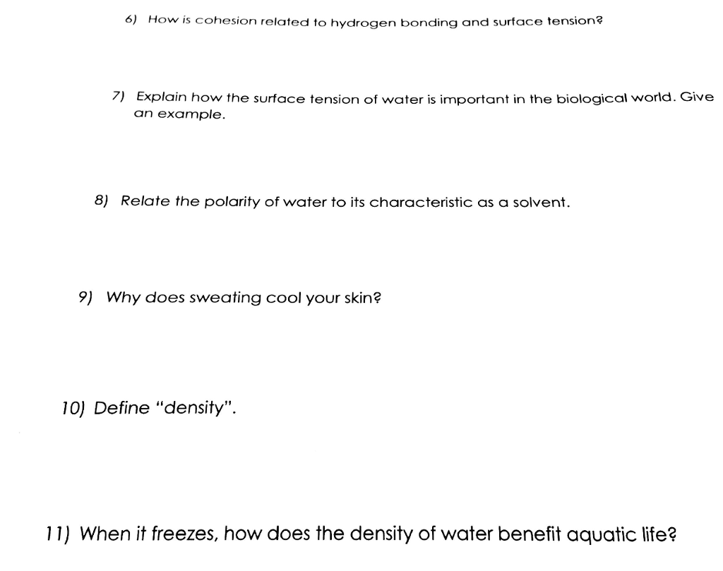 6) How is cohesion related to hydrogen bonding and surface tension? 7) Explain how the surface tension of water is important in the biological world. Give an example. 8) Relate the polarity of water to its characteristic as a solvent. 9) Why does sweating cool your skin? 10) Define density. 11) When it freezes, how does the density of water benefit aquatic life?