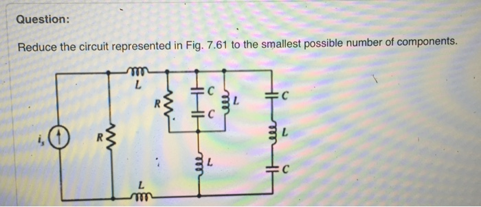 media%2Fa83%2Fa8370314 29f5 4f54 8d65 65b43af2b53e%2Fimage - Question: Reduce the circuit represented in Fig. 7.61 to the smallest possible number of components. Reduce the circuit depicted in Fig. 7.58 to as few components as possible.