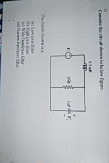 7) Consider the circuit shown in below figure 05 mH The circuit shown is a (a) Low pass filter (b) High pass filter (c) Wide Bandpass filter d) Narrow bhandpass filter