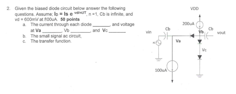 Given the biased diode circuit below answer the following questions. Assume, lD = Is e vd/nUT, n =1, Cb is infinite, and vd = 600mV at 800uA, 50 points 2. VDD 200uA The current through each diode at VaV The small signal ac circuit, The transfer function. a. and voltage Cb Cb and Vc vin vout b. c. Va AC Vc 100uA