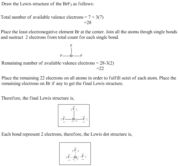 Draw the Lewis structure of the BrF3 as follows: Total number of available valence electrons = 7 + 3(7) Place the least elect