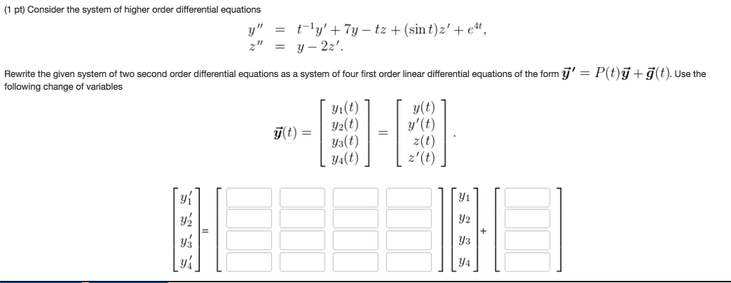 (1 pt) Consider the system of higher order differential equations Rewrite the given system of two second order differential equations as a system of four first order linear differentia equations o the form y = P t) following change of variables + 3( Use the y(t) yi(t) y2(t) ys(t) y4(t) z(t) z(t) y1 y2 3 yi 3