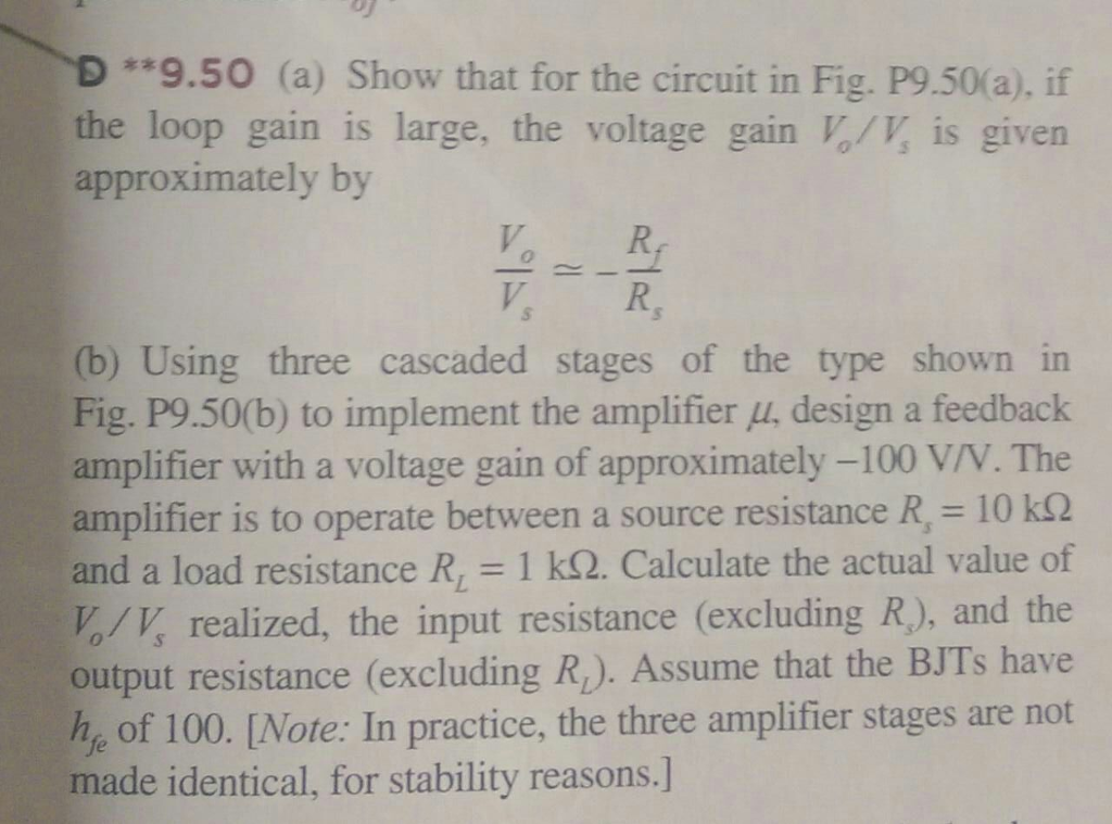 *9.50 (a) Show that for the circuit in Fig. P9.50(a), if the loop gain is large, the voltage gain V,/V is given approximately by V R, (b) Using three cascaded stages of the type shown in Fig, P9.50(b) to implement the amplifier μ, design a feedback amplifier with a voltage gain of approximately-100 VN·The amplifier is to operate between a source resistance R, = 10 kΩ and a load resistance R 1 k2. Calculate the actual value of /K realized, the input resistance (excluding R), and the output resistance (excluding R). Assume that the BJTs have h, of 100. [Note: In practice, the three amplifier stages are not made identical, for stability reasons.]