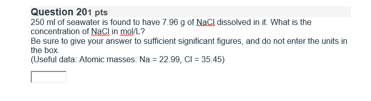 Question 201 pts 250 ml of seawater is found to have 7.96 g of NaCl dissolved in it. What is the concentration of NaCl in mol/L? Be sure to give your answer to sufficient significant figures, and do not enter the units in the box. (Useful data. Atomic masses: Na 22.99, Cl 35.45)