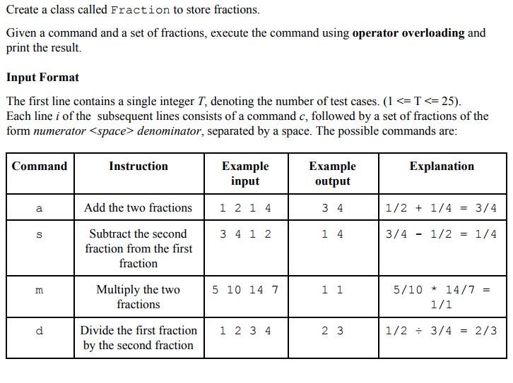 Create a class called Fraction to store fractions Given a command and a set of fractions, execute the command using operator overloading and print the result. Input Format The first line contains a single integer T, denoting the number of test cases. (1 <= T <= 25) Each line i of the subsequent lines consists of a command c, followed by a set of fractions of the form numerator <space> denominator, separated by a space. The possible commands are Command Instruction Example output Explanation Example input Add the two fractions1 2 1 4 /2 + 1/4=3/4 3 4 1 2 Subtract the second fraction from the first fraction 3/4-1/2 =1/4 5 10 14 7 5/10 * 14/7 Multiply the two fractions Divide the first fraction1 2 3 4 by the second fraction 2 3 12 ÷ 314 = 2/3