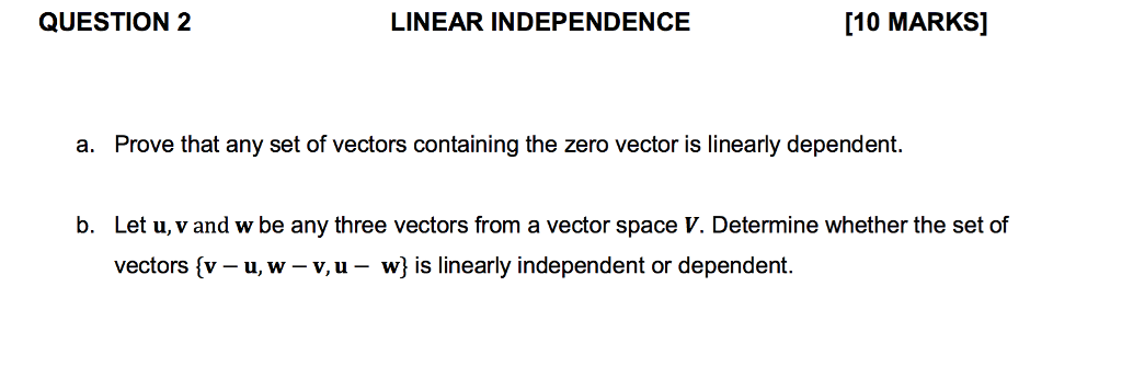 QUESTION 2 LINEAR INDEPENDENCE [10 MARKS] a. Prove that any set of vectors containing the zero vector is linearly dependent. b. Let u, v and w be any three vectors from a vector space V. Determine whether the set of vectors (v-u, w-v.u- w) is linearly independent or dependent.
