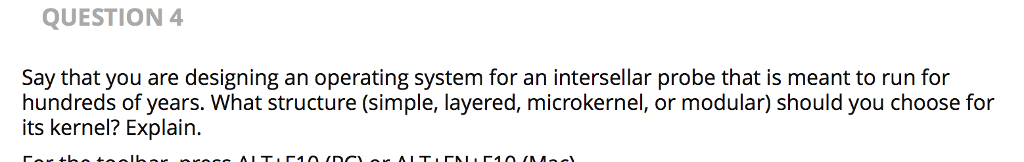 QUESTION 4 Say that you are designing an operating system for an intersellar probe that is meant to run for hundreds of years. What structure (simple, layered, microkernel, or modular) should you choose for its kernel? Explain.