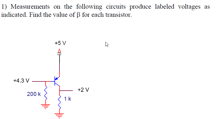 1) Measurements on the following circuits produce labeled voltages as indicated. Find the value of β for each transistor +5 V IH +4.3 V +2 V 200 k 1 k