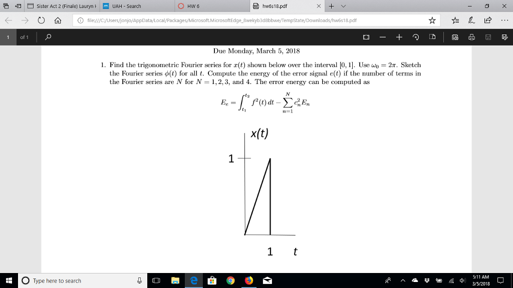 そ归 Sister Act 2 (Finale) Lauryn ㅏ UAH-Search hw6s18.pdf ← → O 仚 ⓘfile://cyusersjonjo/Ap es/Microsoft.MicrosoftEdge 8wekyb3d8bbwe/TempState/Downloads/hw6s18.pdf 1 of 1 Due Monday, March 5, 2018 I. Find the trigonometric Fourier series for r(t) shown below over the interval 0, 1 Use ao = 2π Sketch the Fourier series φ(t) for all t. Compute the energy of the error signal e(t) if the number of terms in the Fourier series are N for N- 1,2,3, and 4. The error energy can be computed as t) dt - n= 1 x(t) O Type here to search S:11 AM 3/5/2018
