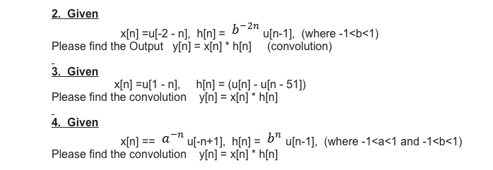 2. Given Please find the Output y[n] = x[n] * h[n] (convolution) 3. Given Please find the convolution y[n]xIn] * h[n] 4. Given Please find the convolution x[n] =u[-2-n], h[n] = -2n b i. u[n-1], (where-1 <b< 1) x[n] =u[1 .. n], hin] = (u[n]-uln-51]) x[n]= a-nuf-n+1], h[n]= bn u[n-1], (where-1<a<1 and-1<b<1) y[n] = x[n] * h[n]