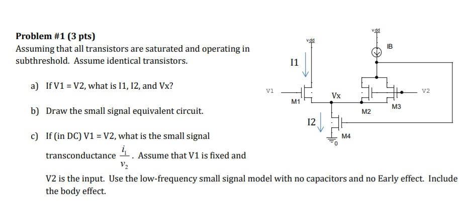 Problem #1 (3 pts) Assuming that all transistors are saturated and operating in subthreshold. Assume identical transistors. IB a) b) c) If V1-V2, what is 11, 12, and Vx? Draw the small signal equivalent circuit. If (in DC) V1 -V2, what is the small signal transconductance V2 is the input. Use the low-frequency small signal model with no capacitors and no Early effect. Include Vx M1 M3 M2 12 M4 0 . Assume that V1 is fixed and the body effect.